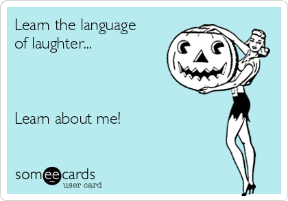 Learn the language of laughter...    Learn about me!