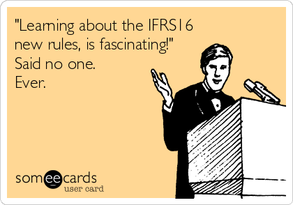 """""""Learning about the IFRS16 new rules, is fascinating!"""" Said no one. Ever."""