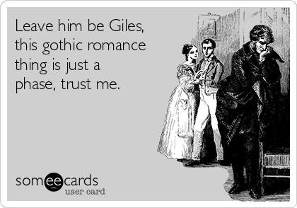Leave him be Giles, this gothic romance thing is just a phase, trust me.