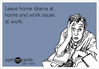 Leave home drama at home and work issues at work.