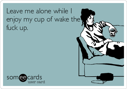 Leave me alone while I enjoy my cup of wake the fuck up.