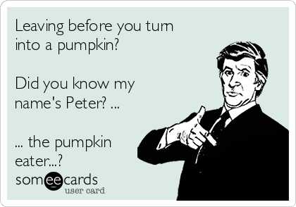 Leaving before you turn into a pumpkin?  Did you know my name's Peter? ...  ... the pumpkin eater...?