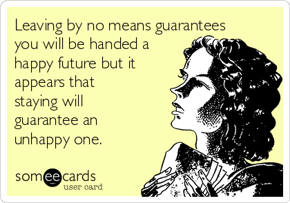 Leaving by no means guarantees you will be handed a happy future but it appears that staying will guarantee an unhappy one.