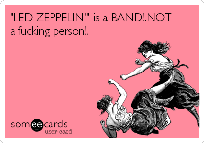 """LED ZEPPELIN'"" is a BAND!.NOT a fucking person!."