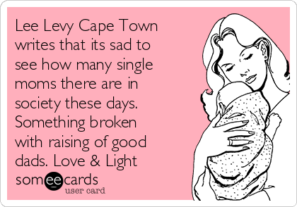 Lee Levy Cape Town writes that its sad to see how many single moms there are in society these days. Something broken with raising of good dads. Love & Light