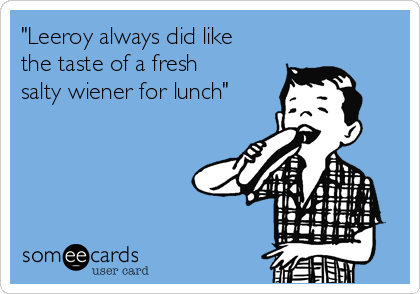 """Leeroy always did like the taste of a fresh salty wiener for lunch"""