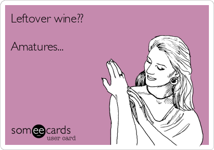 Leftover wine??  Amatures...