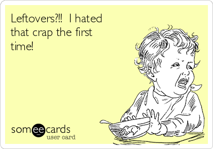 Leftovers?!!  I hated that crap the first time!