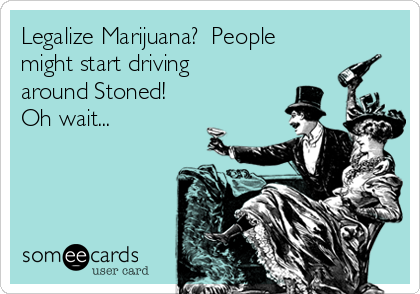 Legalize Marijuana?  People might start driving around Stoned! Oh wait...