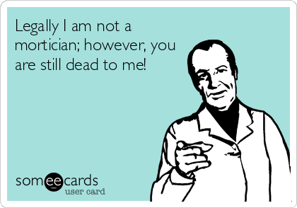 Legally I am not a mortician; however, you are still dead to me!