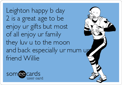 Leighton happy b day 2 is a great age to be enjoy ur gifts but most of all enjoy ur family they luv u to the moon and back especially ur mum ur friend Willie