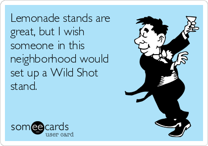 Lemonade stands are  great, but I wish someone in this neighborhood would set up a Wild Shot stand.
