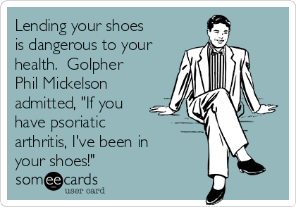 """Lending your shoes is dangerous to your health.  Golpher Phil Mickelson admitted, """"If you have psoriatic arthritis, I've been in your shoes!"""""""