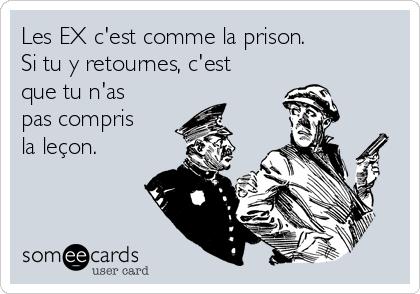 Les EX c'est comme la prison. Si tu y retournes, c'est que tu n'as pas compris la leçon.