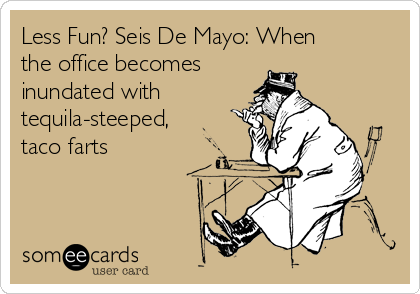 Less Fun? Seis De Mayo: When the office becomes inundated with tequila-steeped, taco farts