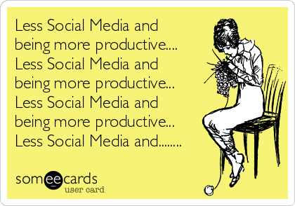 Less Social Media and being more productive.... Less Social Media and being more productive... Less Social Media and being more productive... Less Social Media and........