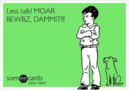 Less talk! MOAR BEWBZ, DAMMIT!!!