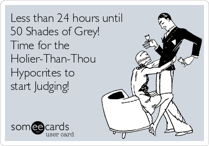 Less than 24 hours until 50 Shades of Grey! Time for the  Holier-Than-Thou Hypocrites to start Judging!