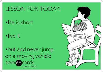 LESSON FOR TODAY:  •life is short  •live it   •but and never jump on a moving vehicle