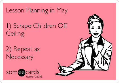 Lesson Planning in May  1) Scrape Children Off Ceiling  2) Repeat as Necessary