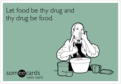 Let food be thy drug and thy drug be food.