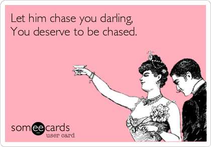 Let him chase you darling, You deserve to be chased.