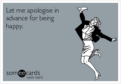 Let me apologise in advance for being happy.