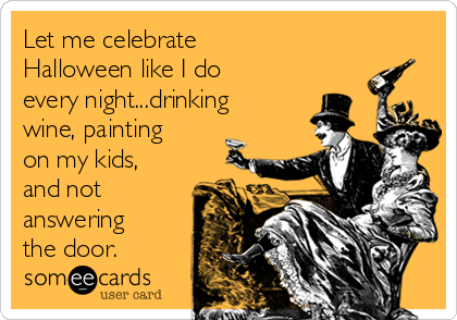Let me celebrate Halloween like I do every night...drinking wine, painting on my kids, and not answering the door.