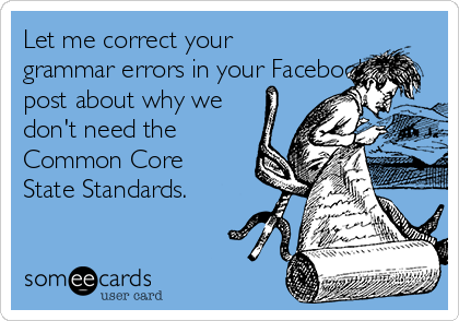 Let me correct your grammar errors in your Facebook post about why we don't need the Common Core State Standards.