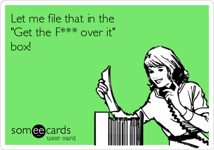 "Let me file that in the ""Get the F*** over it"" box!"