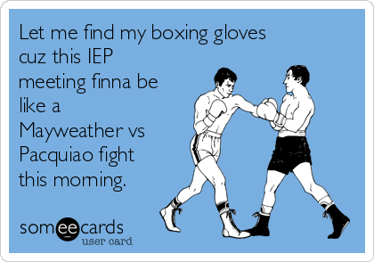 Let me find my boxing gloves cuz this IEP meeting finna be like a Mayweather vs Pacquiao fight this morning.