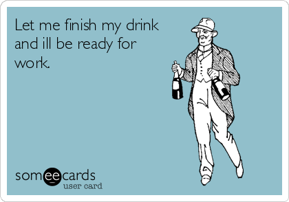 Let me finish my drink and ill be ready for work.