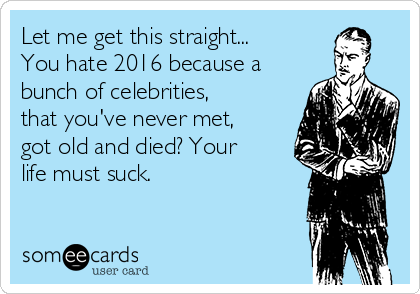 Let me get this straight... You hate 2016 because a bunch of celebrities, that you've never met, got old and died? Your life must suck.