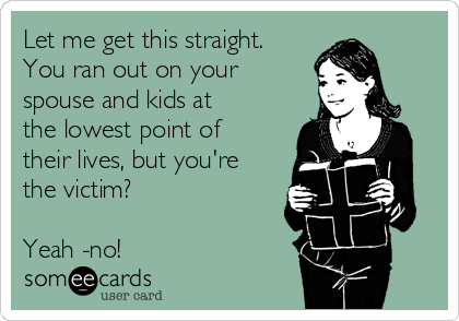 Let me get this straight. You ran out on your spouse and kids at the lowest point of their lives, but you're the victim?  Yeah -no!
