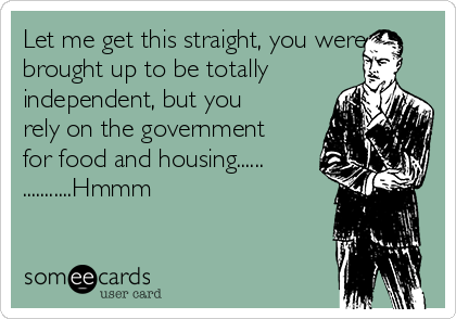 Let me get this straight, you were brought up to be totally independent, but you rely on the government for food and housing...... ...........Hmmm