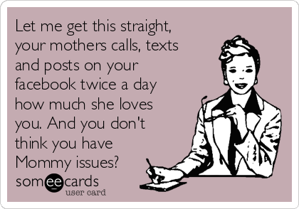 Let me get this straight, your mothers calls, texts and posts on your facebook twice a day how much she loves you. And you don't think you have Mommy issues?