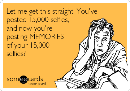 Let me get this straight: You've posted 15,000 selfies, and now you're posting MEMORIES of your 15,000 selfies?