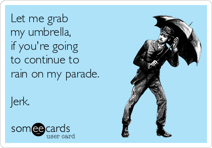 Let me grab  my umbrella,  if you're going to continue to  rain on my parade.  Jerk.