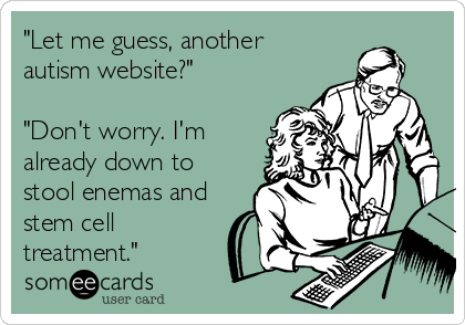 """""""Let me guess, another autism website?""""  """"Don't worry. I'm already down to stool enemas and stem cell treatment."""""""