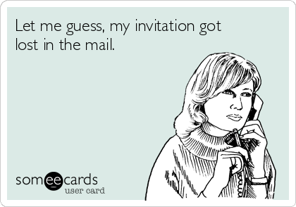Let me guess, my invitation got lost in the mail.