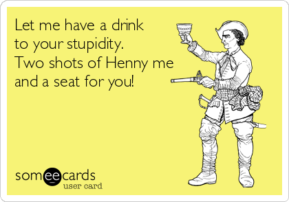 Let me have a drink to your stupidity. Two shots of Henny me and a seat for you!