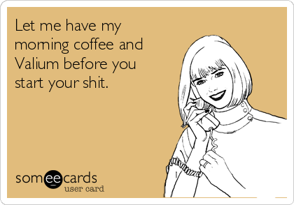 Let me have my morning coffee and Valium before you start your shit.