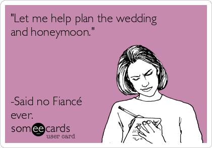 """Let me help plan the wedding and honeymoon.""     -Said no Fiancé ever."