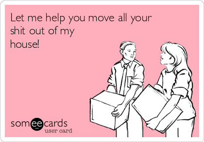Let me help you move all your shit out of my house!