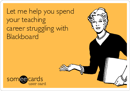 Let me help you spend your teaching career strugging with Blackboard