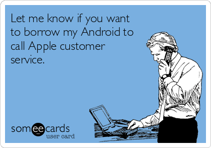 Let me know if you want to borrow my Android to call Apple customer service.