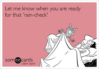 Let me know when you are ready for that 'rain-check'