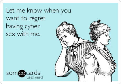 Let me know when you want to regret having cyber sex with me.