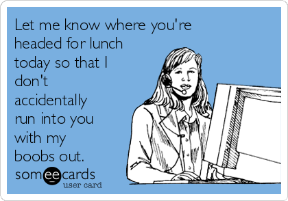 Let me know where you're headed for lunch today so that I don't accidentally run into you with my boobs out.