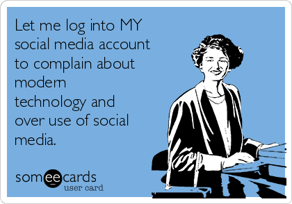 Let me log into MY social media account to complain about modern technology and over use of social media.